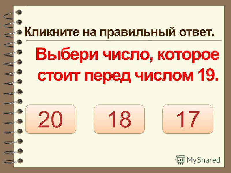 Кликните на правильный ответ. Выбери число, которое стоит перед числом 19. 18 20 17