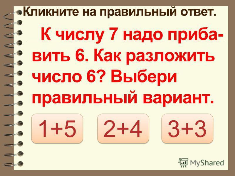 Кликните на правильный ответ. К числу 7 надо прибавить 6. Как разложить число 6? Выбери правильный вариант. 3+3 2+4 1+5