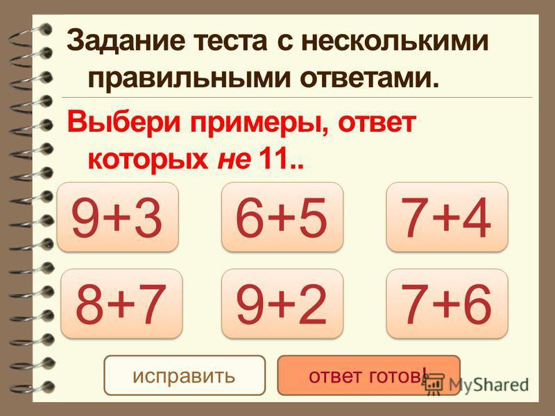 Задание теста с несколькими правильными ответами. Выбери примеры, ответ которых не 11.. 9+3 7+6 8+7 6+5 7+4 9+2 исправить ответ готов!
