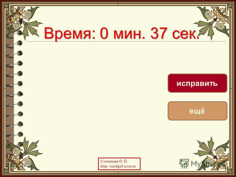 Время: 0 мин. 37 сек. Время: 0 мин. 23 сек. ещё исправить Соловьева О. И. http://soiolga8.ucoz.ru