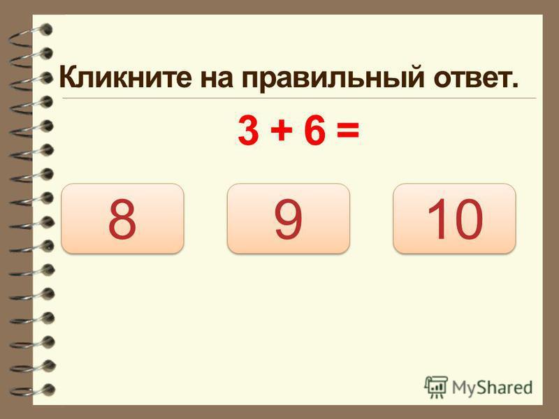 Кликните на правильный ответ. 3 + 6 = 9 9 8 8 10