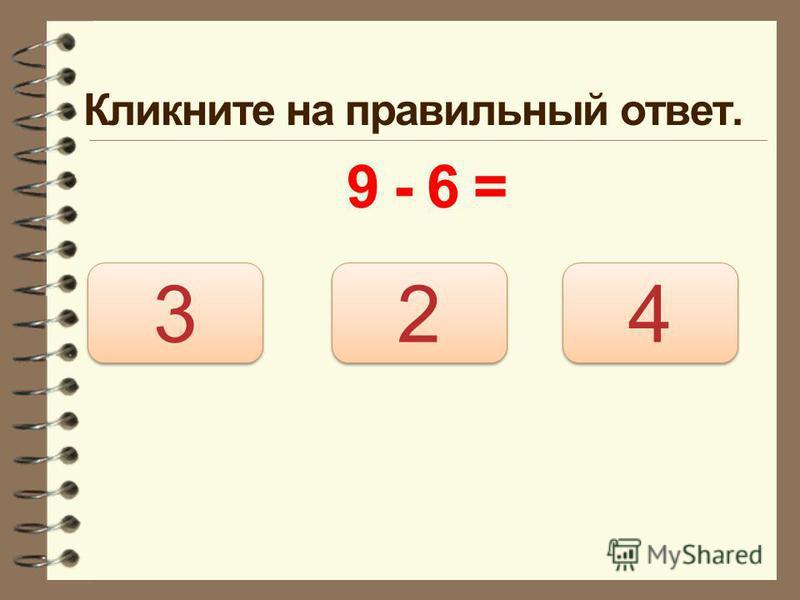Кликните на правильный ответ. 9 - 6 = 3 3 2 2 4 4