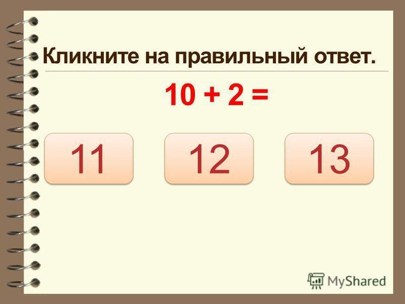 Кликните на правильный ответ. 10 + 2 = 12 11 13