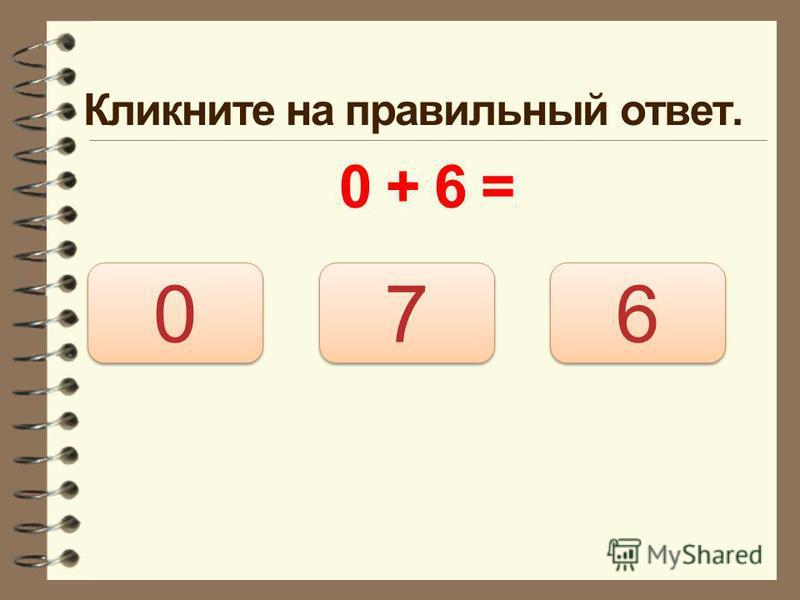Кликните на правильный ответ. 0 + 6 = 6 6 0 0 7 7