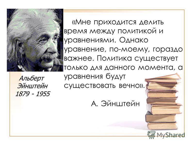 «Мне приходится делить время между политикой и уравнениями. Однако уравнение, по-моему, гораздо важнее. Политика существует только для данного момента, а уравнения будут существовать вечно». А. Эйнштейн Альберт Эйнштейн 1879 - 1955