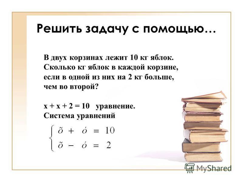 Решить задачу с помощью… В двух корзинах лежит 10 кг яблок. Сколько кг яблок в каждой корзине, если в одной из них на 2 кг больше, чем во второй? х + х + 2 = 10 уравнение. Система уравнешний