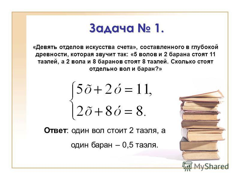 Задача 1. Ответ: один вол стоит 2 таэля, а один баран – 0,5 таэля. «Девять отделов искусства счета», составленного в глубокой древности, которая звучит так: «5 волов и 2 барана стоят 11 таэлей, а 2 вола и 8 баранов стоят 8 таэлей. Сколько стоят отдел