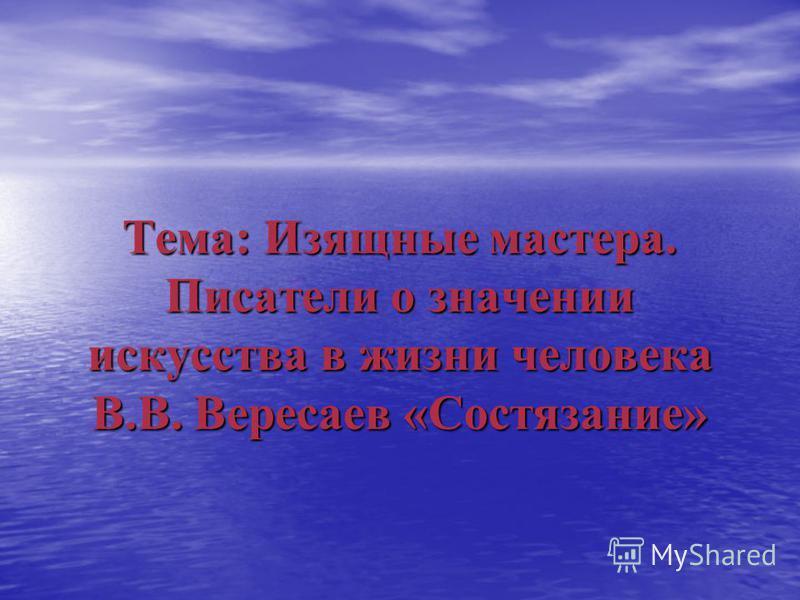 Тема: Изящные мастера. Писатели о значении искусства в жизни человека В.В. Вересаев «Состязание»