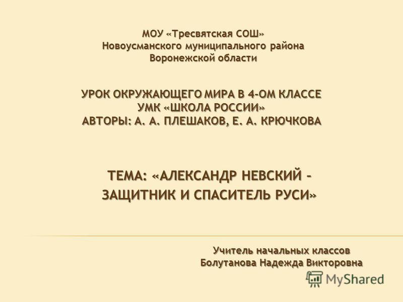 УРОК ОКРУЖАЮЩЕГО МИРА В 4-ОМ КЛАССЕ УМК «ШКОЛА РОССИИ» АВТОРЫ: А. А. ПЛЕШАКОВ, Е. А. КРЮЧКОВА ТЕМА: «АЛЕКСАНДР НЕВСКИЙ – ЗАЩИТНИК И СПАСИТЕЛЬ РУСИ» МОУ «Тресвятская СОШ» Новоусманского муниципального района Воронежской области Учитель начальных класс