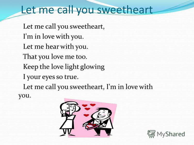 Let me call you sweetheart Let me call you sweetheart, I'm in love with you. Let me hear with you. That you love me too. Keep the love light glowing I your eyes so true. Let me call you sweetheart, I'm in love with you.
