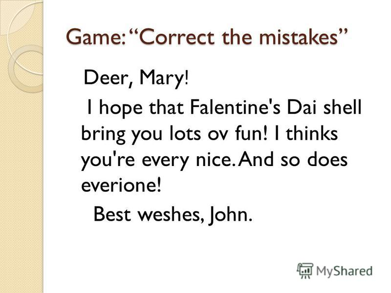 Game: Correct the mistakes Deer, Mary! I hope that Falentine's Dai shell bring you lots ov fun! I thinks you're every nice. And so does everione! Best weshes, John.