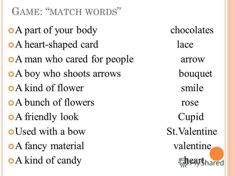 G AME : MATCH WORDS A part of your body chocolates A heart-shaped card lace A man who cared for people arrow A boy who shoots arrows bouquet A kind of flower smile A bunch of flowers rose A friendly look Cupid Used with a bow St.Valentine A fancy mat