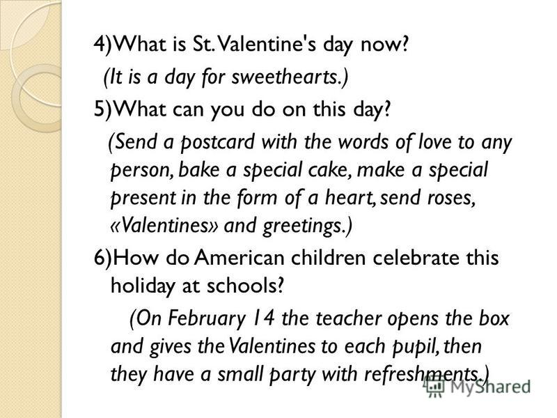 4)What is St. Valentine's day now? (It is a day for sweethearts.) 5)What can you do on this day? (Send a postcard with the words of love to any person, bake a special cake, make a special present in the form of a heart, send roses, «Valentines» and