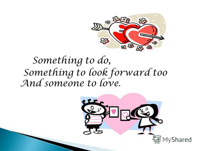 Something to do, Something to look forward too And someone to love.