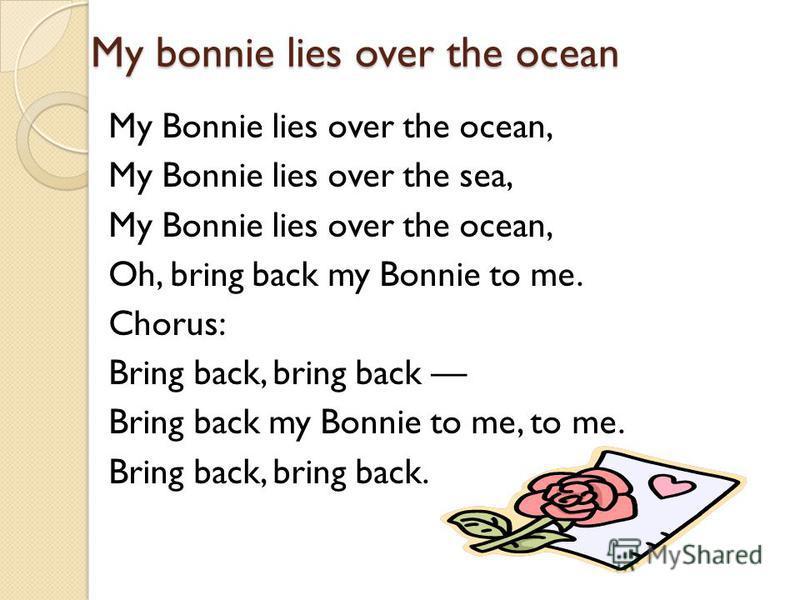 My bonnie lies over the ocean My Bonnie lies over the ocean, My Bonnie lies over the sea, My Bonnie lies over the ocean, Oh, bring back my Bonnie to me. Chorus: Bring back, bring back Bring back my Bonnie to me, to me. Bring back, bring back.
