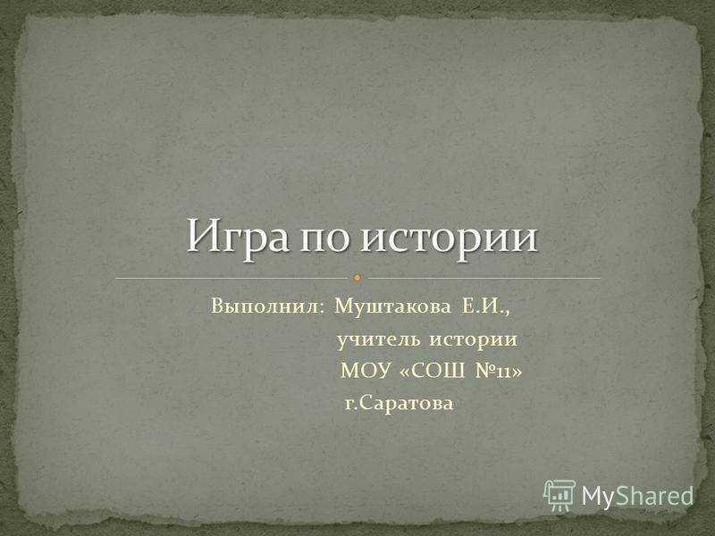 Выполнил: Муштакова Е.И., учитель истории МОУ «СОШ 11» г.Саратова