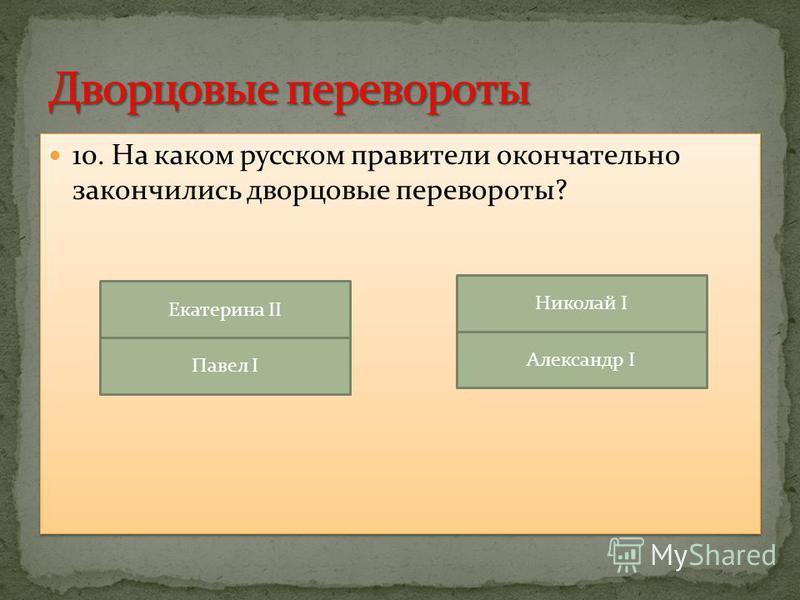 10. На каком русском правители окончательно закончились дворцовые перевороты? Екатерина II Павел I Александр I Николай I