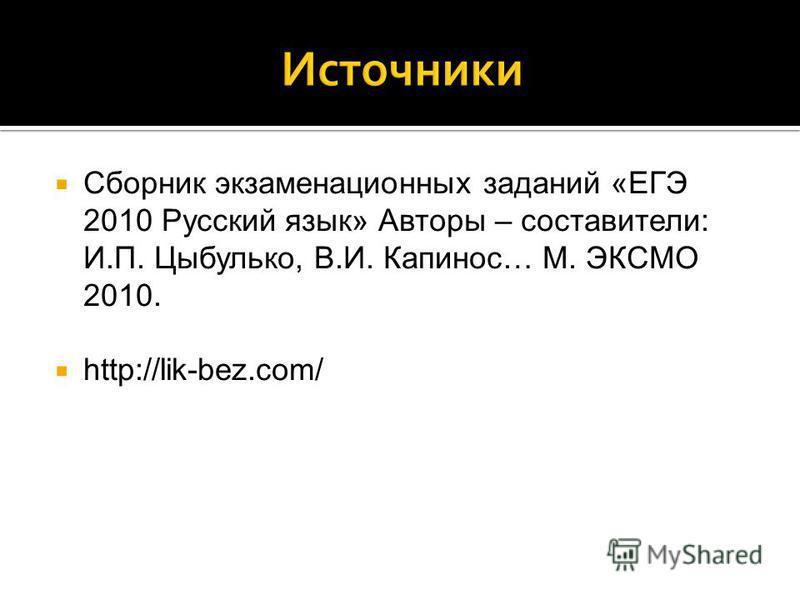 Сборник экзаменационных заданий «ЕГЭ 2010 Русский язык» Авторы – составители: И.П. Цыбулько, В.И. Капинос… М. ЭКСМО 2010. http://lik-bez.com/