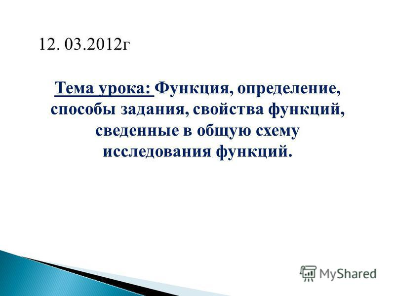 Тема урока: Функция, определение, способы задания, свойства функций, сведенные в общую схему исследования функций. 12. 03.2012 г
