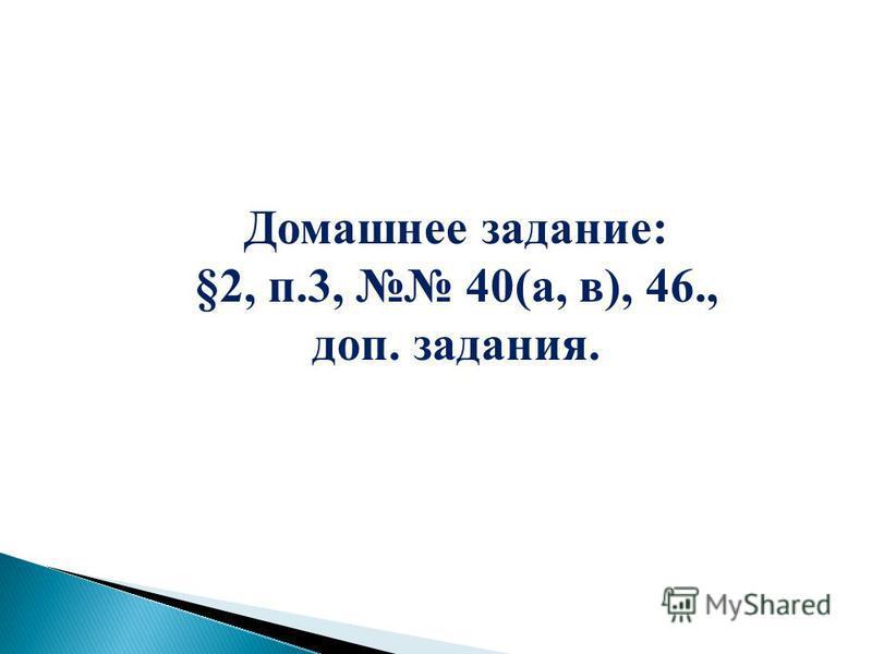 Домашнее задание: §2, п.3, 40(а, в), 46., доп. задания.