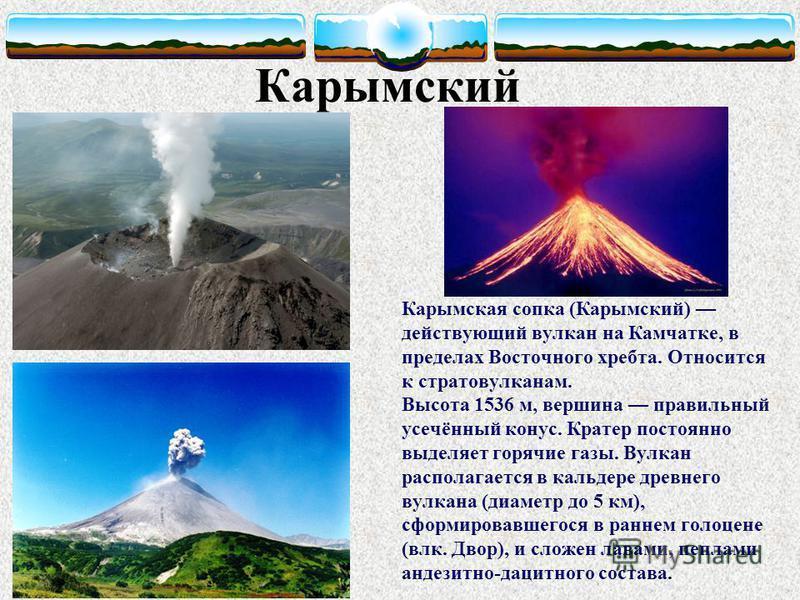 Карымская сопка (Карымский) действующий вулкан на Камчатке, в пределах Восточного хребта. Относится к стратовулканам. Высота 1536 м, вершина правильный усечённый конус. Кратер постоянно выделяет горячие газы. Вулкан располагается в кальдере древнего
