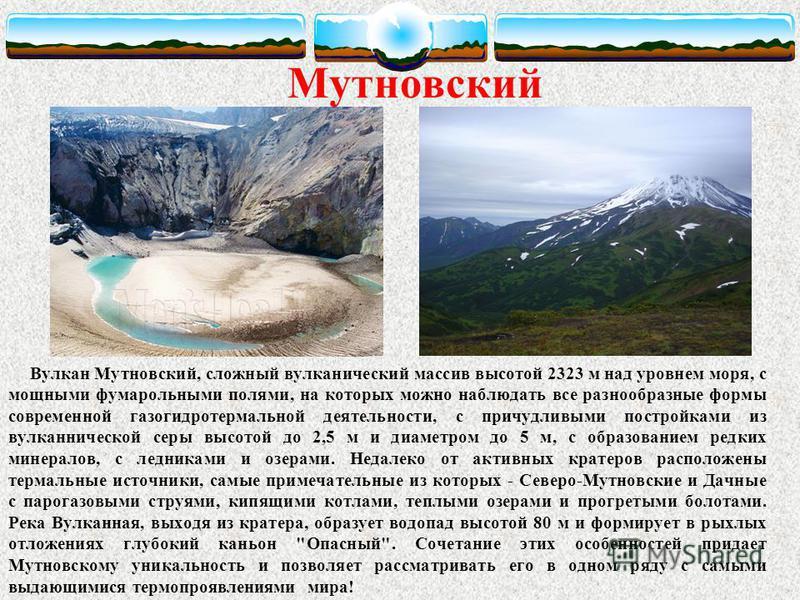 Вулкан Мутновский, сложный вулканический массив высотой 2323 м над уровнем моря, с мощными фумарольными полями, на которых можно наблюдать все разнообразные формы современной газогидротермальной деятельности, с причудливыми постройками из вулканическ