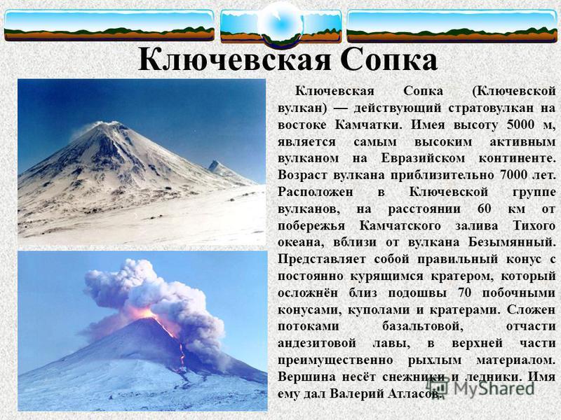 Ключевская Сопка Ключевская Сопка (Ключевской вулкан) действующий стратовулкан на востоке Камчатки. Имея высоту 5000 м, является самым высоким активным вулканом на Евразийском континенте. Возраст вулкана приблизительно 7000 лет. Расположен в Ключевск
