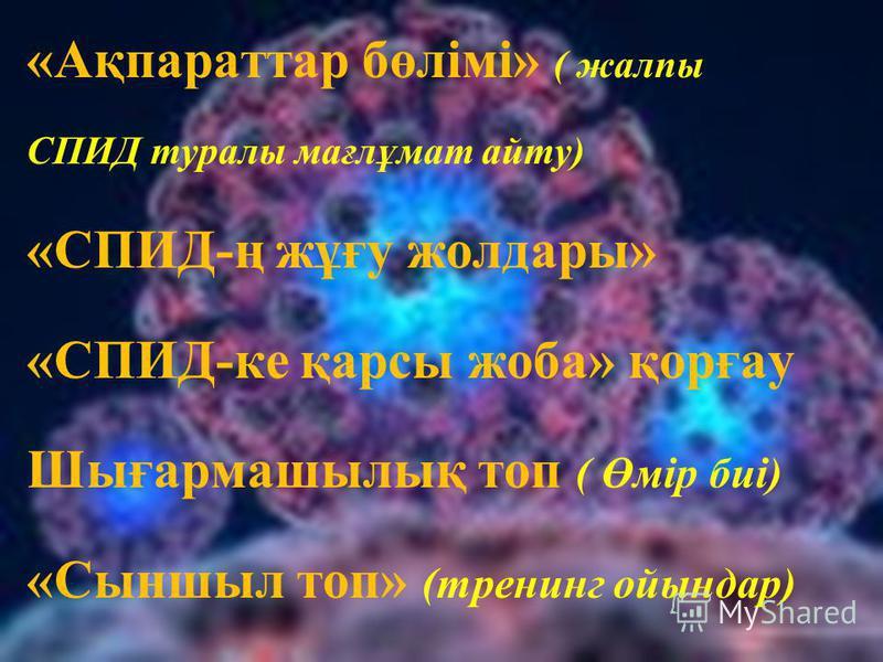 «Ақпараттар бөлімі» ( жалпы СПИД туралы мағлұмат айту) «СПИД-ң жұғу жолдары» «СПИД-ке қарсы жоба» қорғау Шығармашылық топ ( Өмір биі) «Сыншыл топ» (тренинг ойындар)