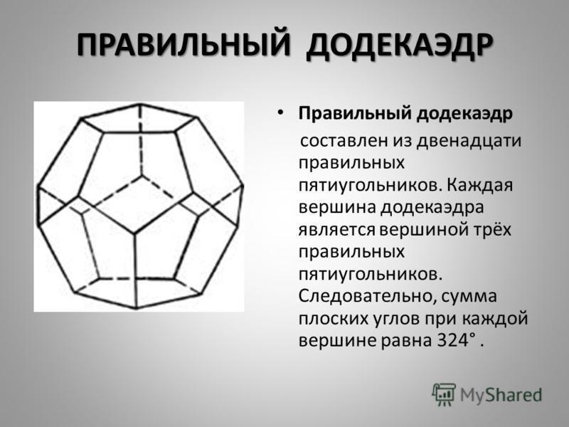 ПРАВИЛЬНЫЙ ДОДЕКАЭДР Правильный додекаэдр составлен из двенадцати правильных пятиугольников. Каждая вершина додекаэдра является вершиной трёх правильных пятиугольников. Следовательно, сумма плоских углов при каждой вершине равна 324°.