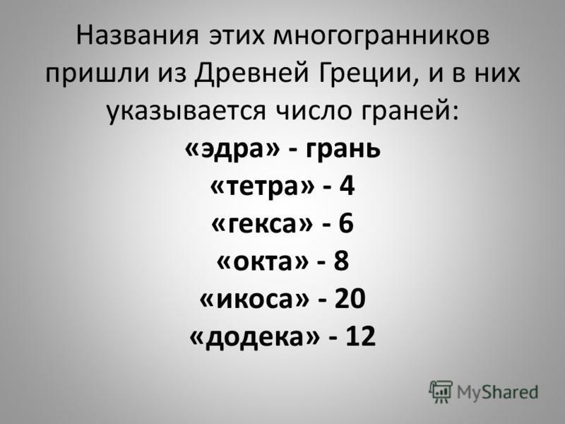 Названия этих многогранников пришли из Древней Греции, и в них указывается число граней: «эдра» - грань «тетра» - 4 «кекса» - 6 «окта» - 8 «икоса» - 20 «додека» - 12