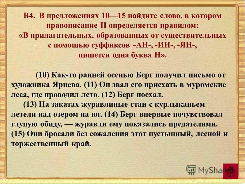 В4. В предложениях 1015 найдите слово, в котором правописание Н определяется правилом: «В прилагательных, образованных от существительных с помощью суффиксов -АН-, -ИН-, -ЯН-, пишется одна буква Н». (10) Как-то ранней осенью Берг получил письмо от ху