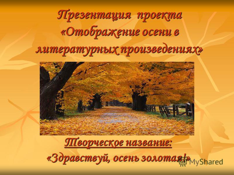 Презентация проекта «Отображение осени в литературных произведениях» Творческое название: «Здравствуй, осень золотая!»