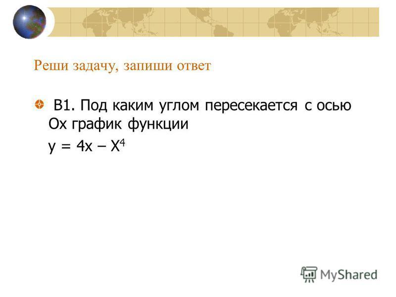 Реши задачу, запиши ответ В1. Под каким углом пересекается с осью Ох график функции у = 4 х – Х 4