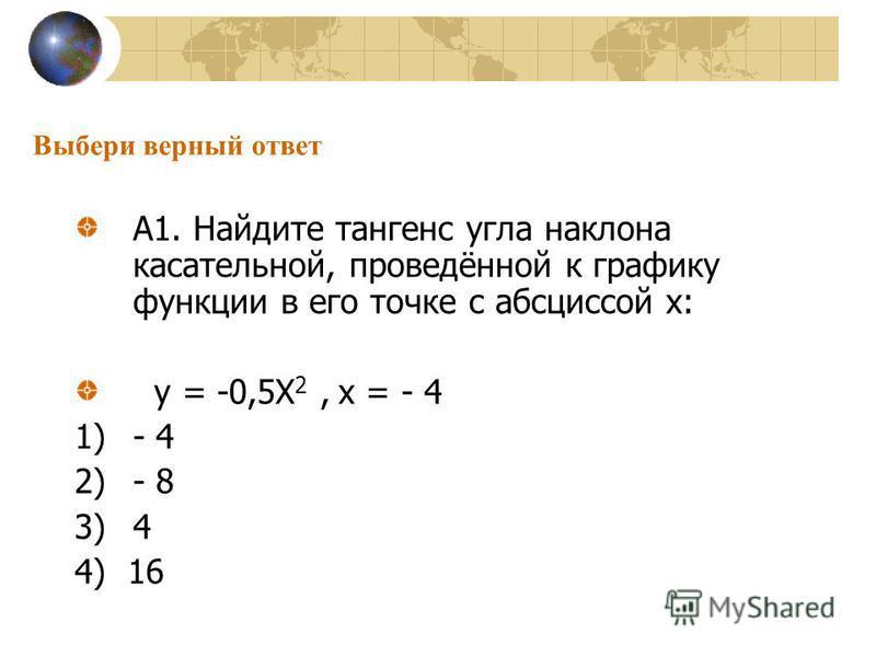 Выбери верный ответ А1. Найдите тангенс угла наклона касательной, проведённой к графику функции в его точке с абсциссой х: у = -0,5Х 2, х = - 4 1)- 4 2)- 8 3)4 4) 16