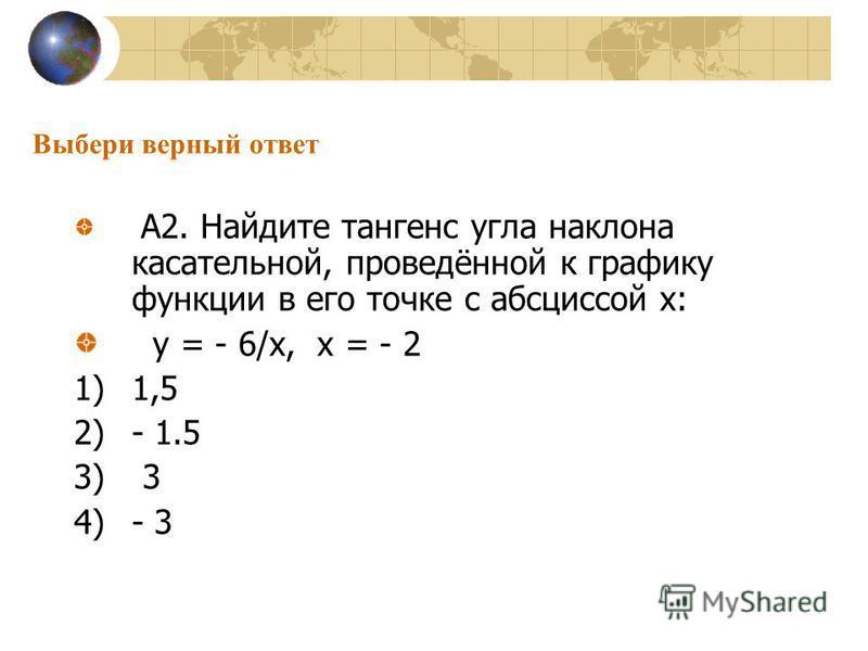 Выбери верный ответ А2. Найдите тангенс угла наклона касательной, проведённой к графику функции в его точке с абсциссой х: у = - 6/х, х = - 2 1)1,5 2)- 1.5 3) 3 4)- 3