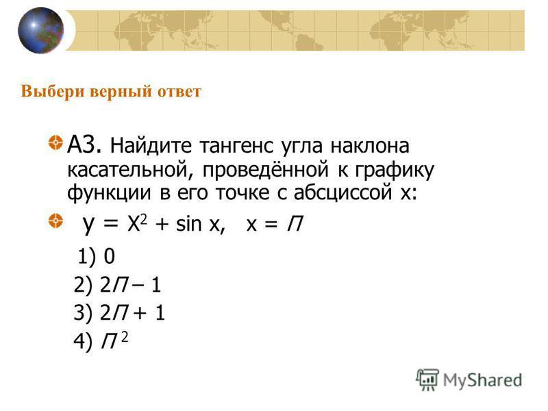 Выбери верный ответ А3. Найдите тангенс угла наклона касательной, проведённой к графику функции в его точке с абсциссой х: у = Х 2 + sin х, х = П 1) 0 2) 2П – 1 3) 2П + 1 4) П 2