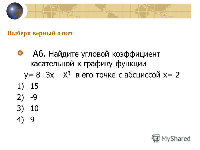 Выбери верный ответ А6. Найдите угловой коэффициент касательной к графику функции у= 8+3 х – Х 3 в его точке с абсциссой х=-2 1)15 2)-9 3)10 4)9