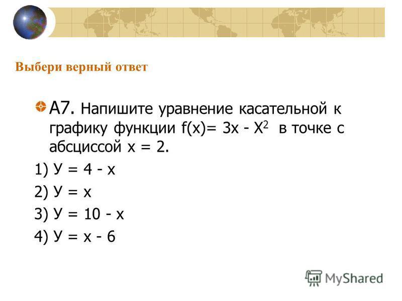 Выбери верный ответ А7. Напишите уравнение касательной к графику функции f(х)= 3 х - Х 2 в точке с абсциссой х = 2. 1) У = 4 - х 2) У = х 3) У = 10 - х 4) У = х - 6