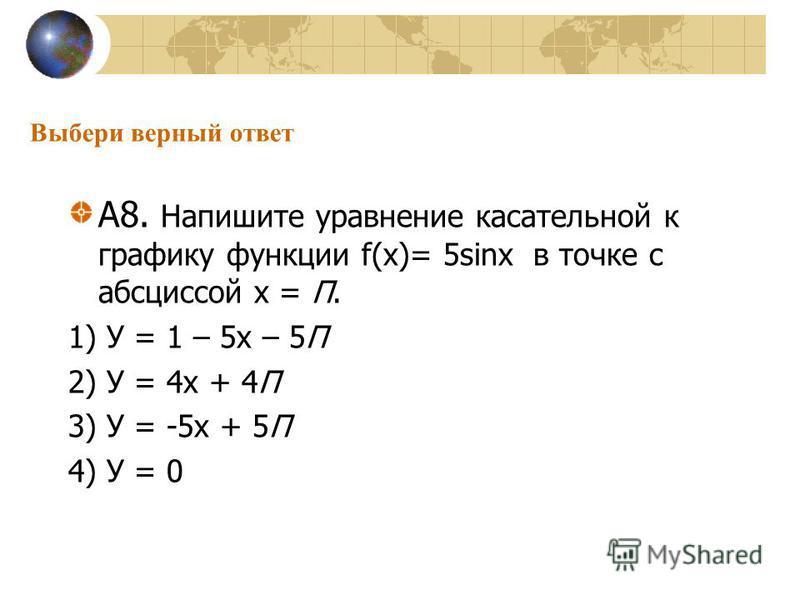 Выбери верный ответ А8. Напишите уравнение касательной к графику функции f(х)= 5sinх в точке с абсциссой х = П. 1) У = 1 – 5 х – 5П 2) У = 4 х + 4П 3) У = -5 х + 5П 4) У = 0