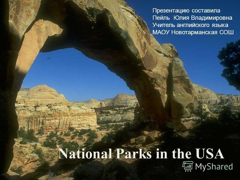 National Parks in the USA Презентацию составила Пейль Юлия Владимировна Учитель английского языка МАОУ Новотарманская СОШ