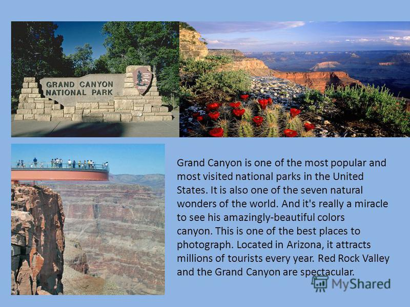 Grand Canyon is one of the most popular and most visited national parks in the United States. It is also one of the seven natural wonders of the world. And it's really a miracle to see his amazingly-beautiful colors canyon. This is one of the best pl
