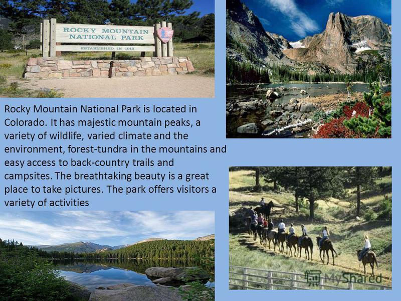 Rocky Mountain National Park is located in Colorado. It has majestic mountain peaks, a variety of wildlife, varied climate and the environment, forest-tundra in the mountains and easy access to back-country trails and campsites. The breathtaking beau