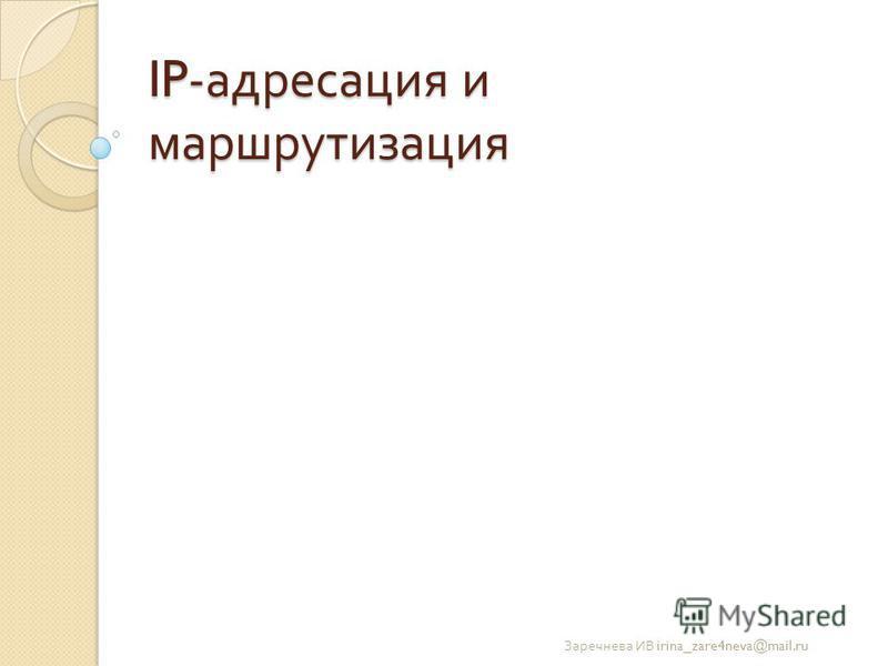 IP- адресация и маршрутизация Заречнева ИВ irina_zare4neva@mail.ru
