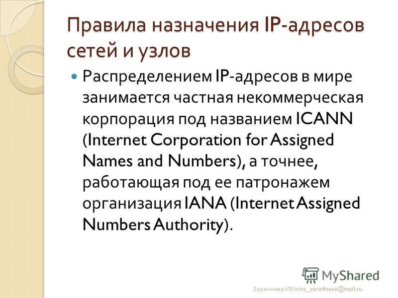 Правила назначения IP- адресов сетей и узлов Распределением IP- адресов в мире занимается частная некоммерческая корпорация под названием ICANN (Internet Corporation for Assigned Names and Numbers), а точнее, работающая под ее патронажем организация