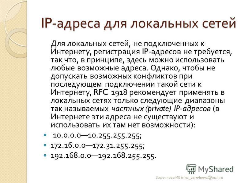 IP- адреса для локальных сетей Для локальных сетей, не подключенных к Интернету, регистрация IP- адресов не требуется, так что, в принципе, здесь можно использовать любые возможные адреса. Однако, чтобы не допускать возможных конфликтов при последующ