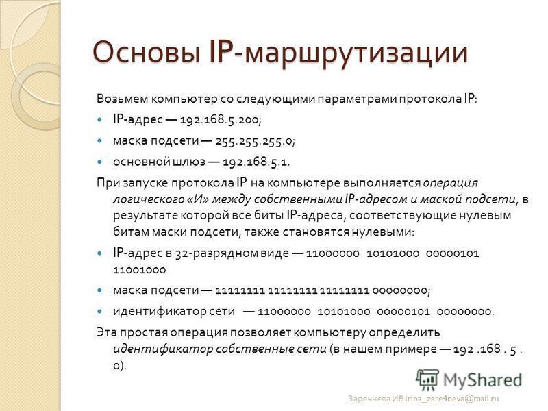 Основы IP- маршрутизации Возьмем компьютер со следующими параметрами протокола IP: IP- адрес 192.168.5.200; маска подсети 255.255.255.0; основной шлюз 192.168.5.1. При запуске протокола IP на компьютере выполняется операция логического « И » между со