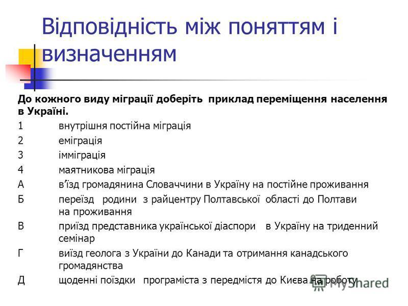 Відповідність між поняттям і визначенням До кожного виду міграції доберіть приклад переміщення населення в Україні. 1внутрішня постійна міграція 2еміграція 3імміграція 4маятникова міграція Авїзд громадянина Словаччини в Україну на постійне проживання