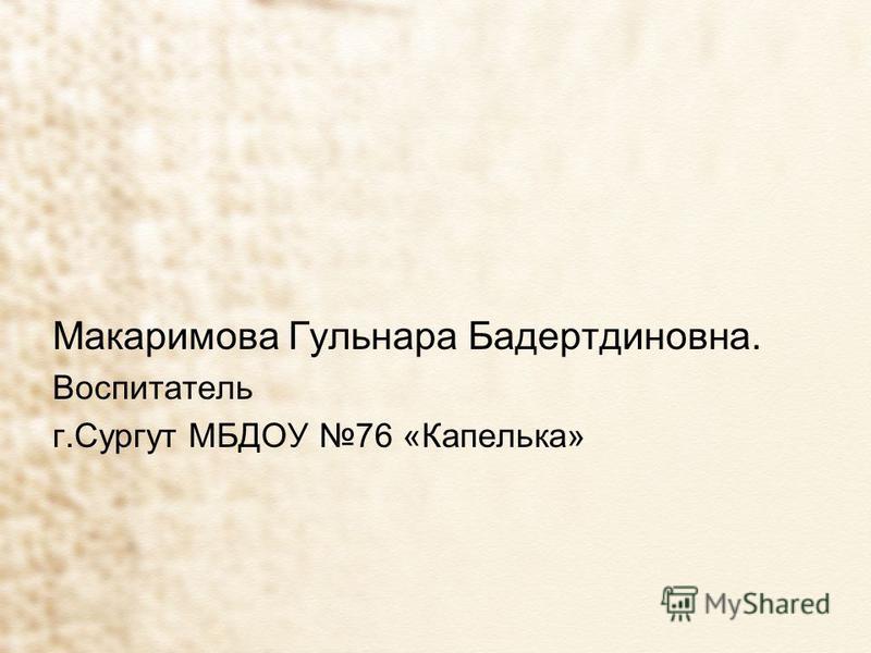 Макаримова Гульнара Бадертдиновна. Воспитатель г.Сургут МБДОУ 76 «Капелька»