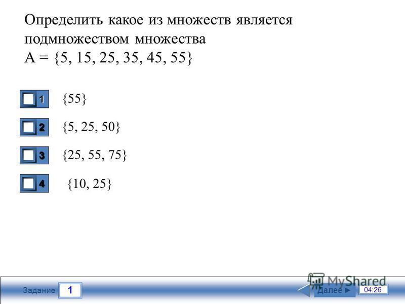 1 04:26 Задание Определить какое из множеств является подмножеством множества А = {5, 15, 25, 35, 45, 55} {55} {5, 25, 50} {25, 55, 75} Далее 4 0 {10, 25} 1 1 2 0 3 0