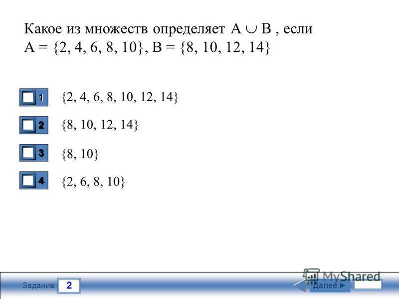 2 Задание Какое из множеств определяет А В, если А = {2, 4, 6, 8, 10}, B = {8, 10, 12, 14} {2, 4, 6, 8, 10, 12, 14} {8, 10, 12, 14} {8, 10} {2, 6, 8, 10} 1 1 2 0 3 0 4 0 Далее
